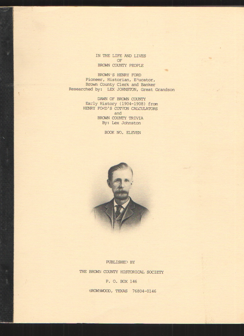 Image for In the Life and Lives of Brown County (Texas) People, Book Eleven Brown's Henry Ford Pioneer, Historian, Educator, Brown County Clerk and Banker; Dawn of Brown County, Early History (1904-1908) and Brown County Trivia