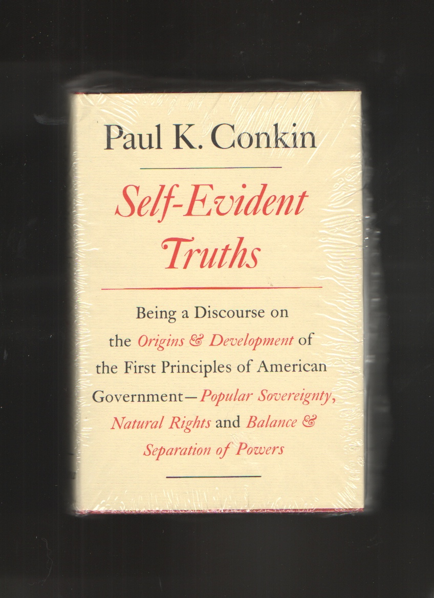 Self-Evident Truths  Being a Discourse on the Origins and Development of the First Principles of American Government -- Popular Sovereignty, Natural Rights, and Balance and Separation of Powers, Conkin, Paul K.