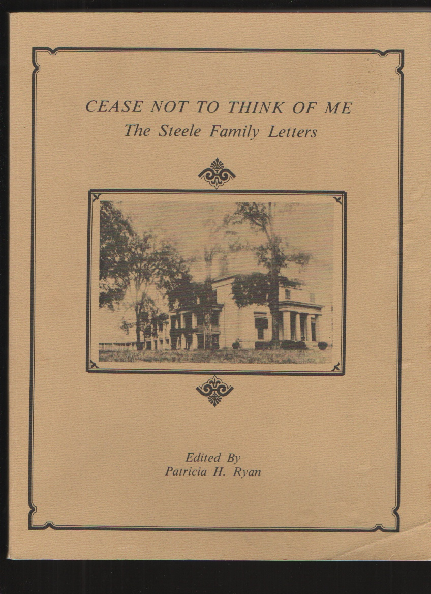 Cease Not to Think of Me The Steele Family Letters, Patricia H. Ryan