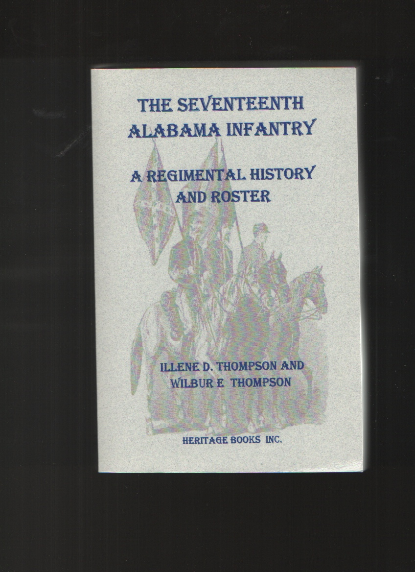 The Seventeenth Alabama Infantry  A Regimental History and Roster, Thompson, Illene D. &  Wilbur E. Thompson
