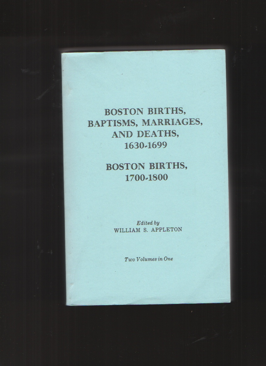 Boston Births, Baptisms, Marriages, and Deaths 1630-1699 / Boston Births, 1700-1800 by William S. Appleton by William S. Appleton by William S. Appleton by William S. Appleton